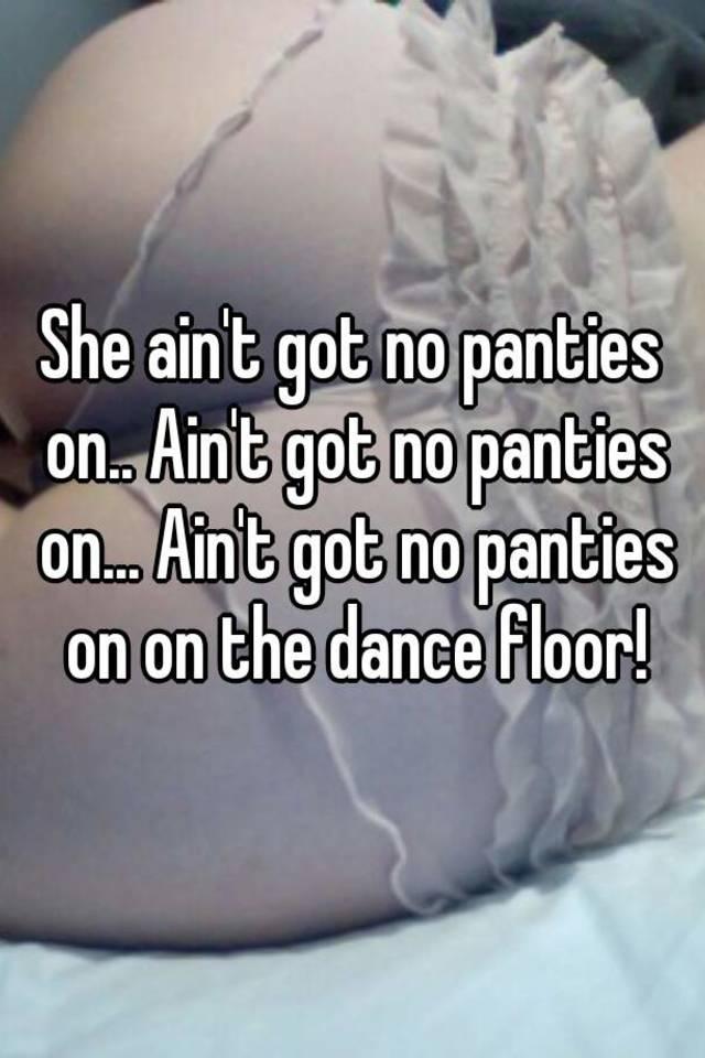 I ain t got no panties on