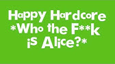 Who the fuck is alice happy hardcore