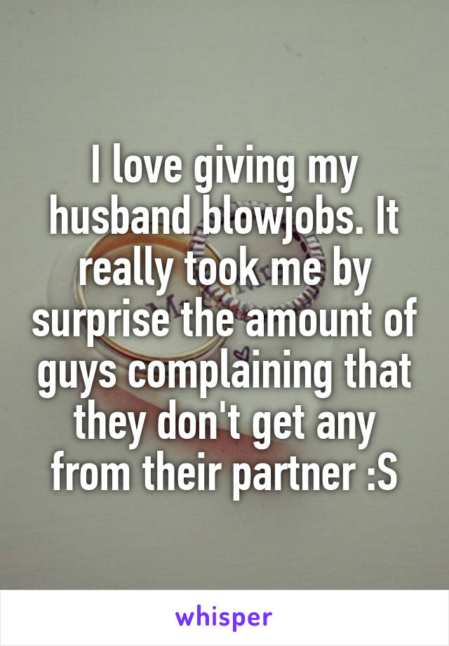 I love to give my husband blowjobs