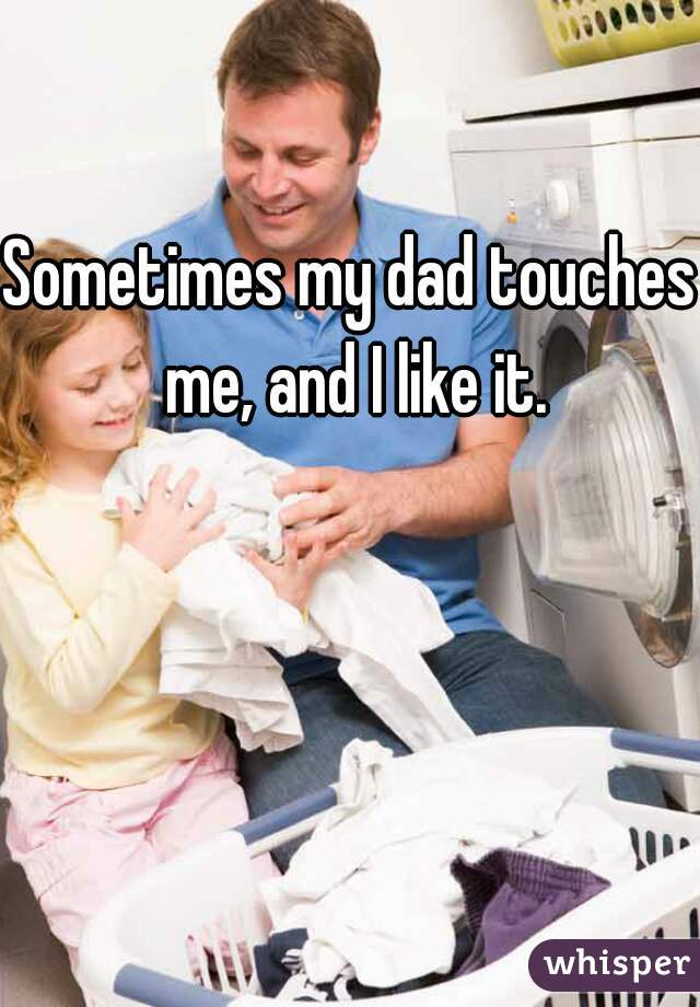 Dad touches me and i like it