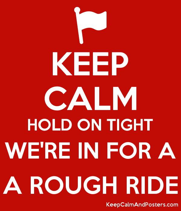 To be in for a rough ride