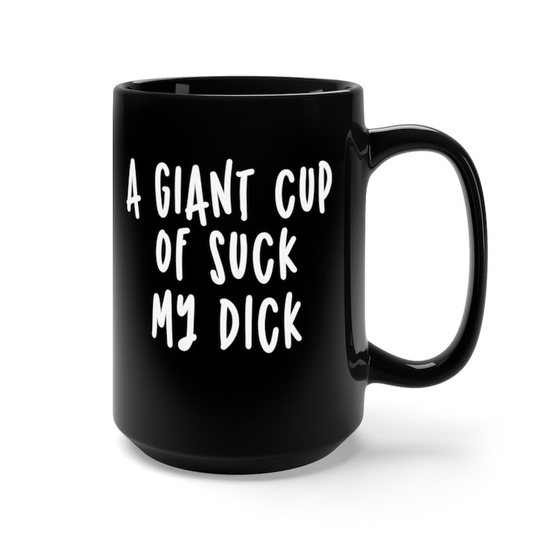 A giant cup of suck my dick